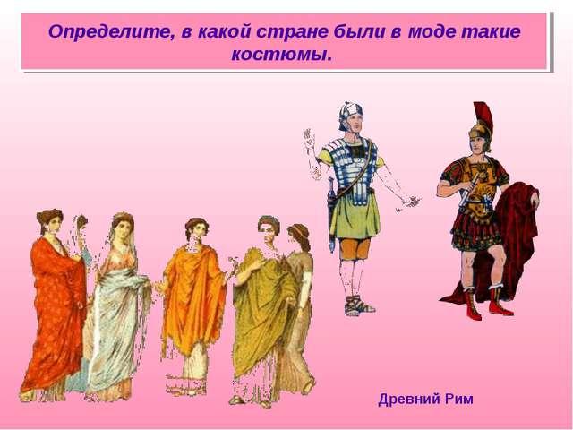 Определите, в какой стране были в моде такие костюмы. Древний Рим