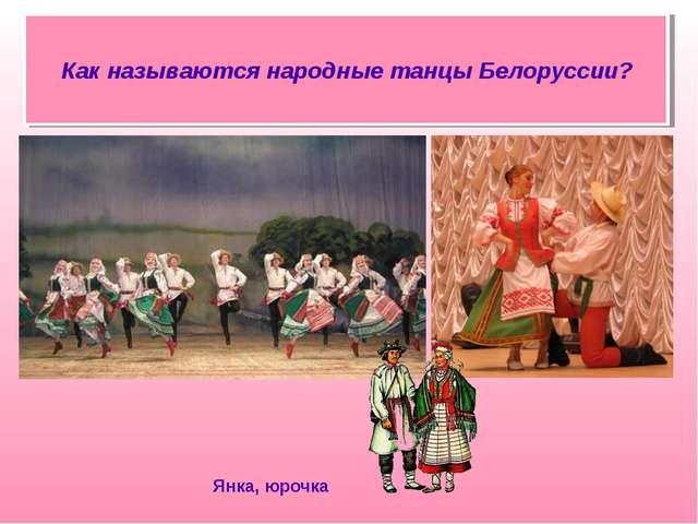 Янка, юрочка Как называются народные танцы Белоруссии?