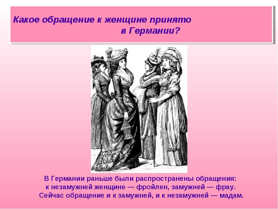 В Германии раньше были распространены обращения: к незамужней женщине — фройл...