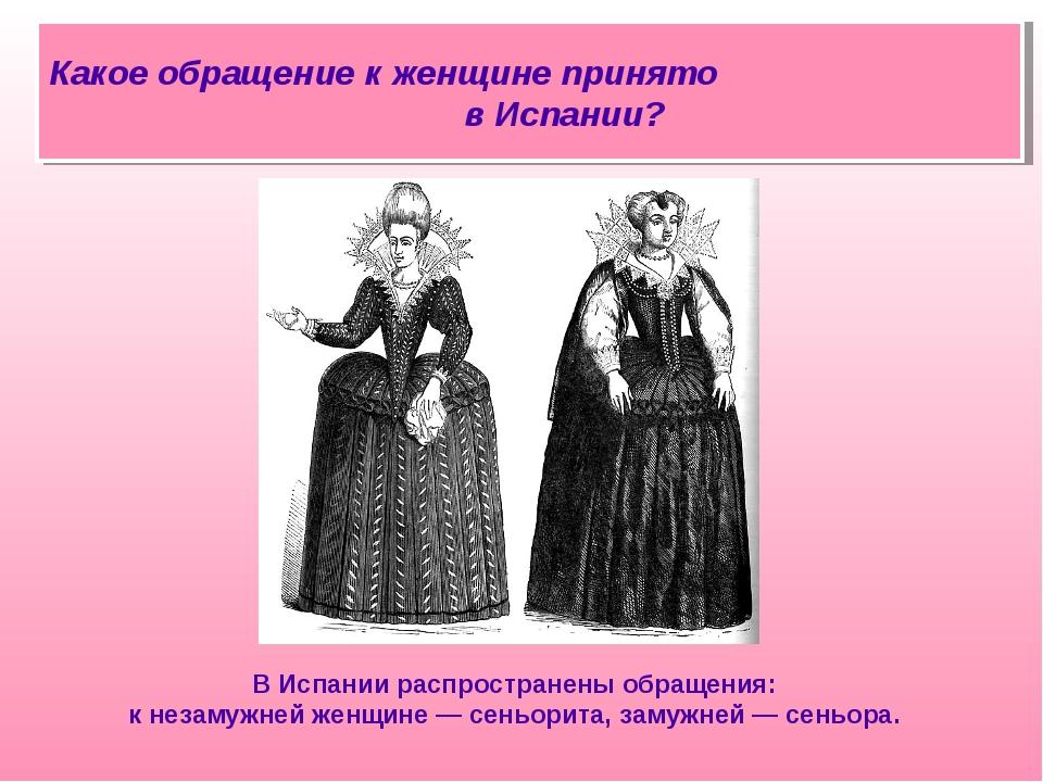 В Испании распространены обращения: к незамужней женщине — сеньорита, замужне...