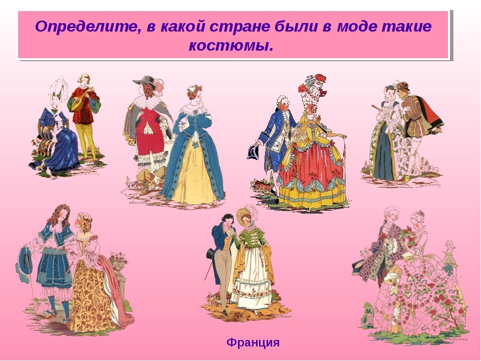 Определите, в какой стране были в моде такие костюмы. Франция