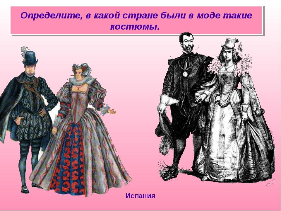 Определите, в какой стране были в моде такие костюмы. Испания