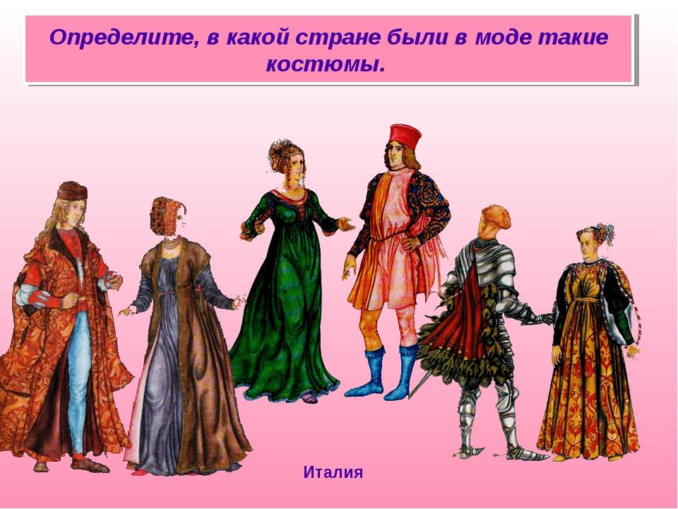 Определите, в какой стране были в моде такие костюмы. Италия