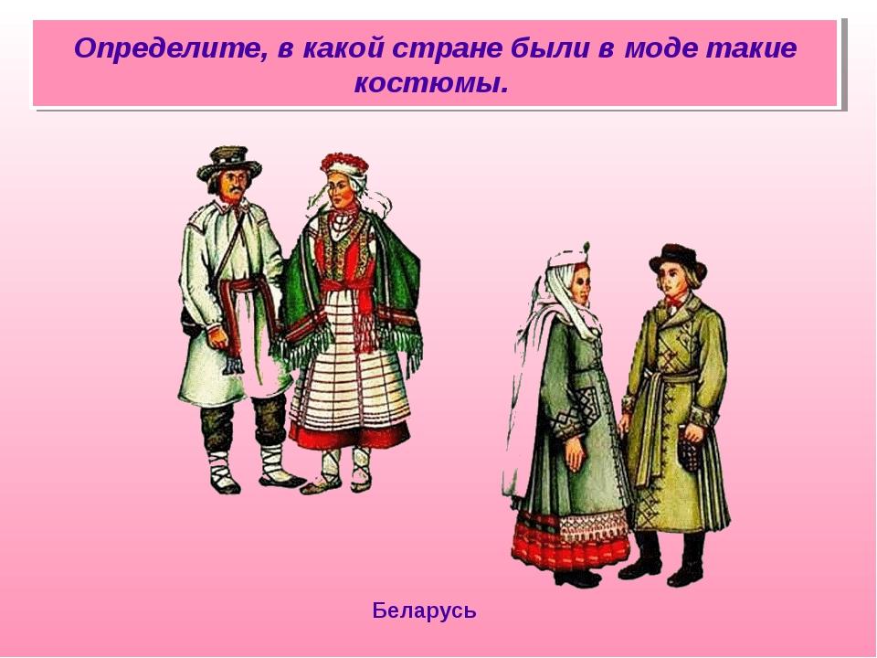 Определите, в какой стране были в моде такие костюмы. Беларусь