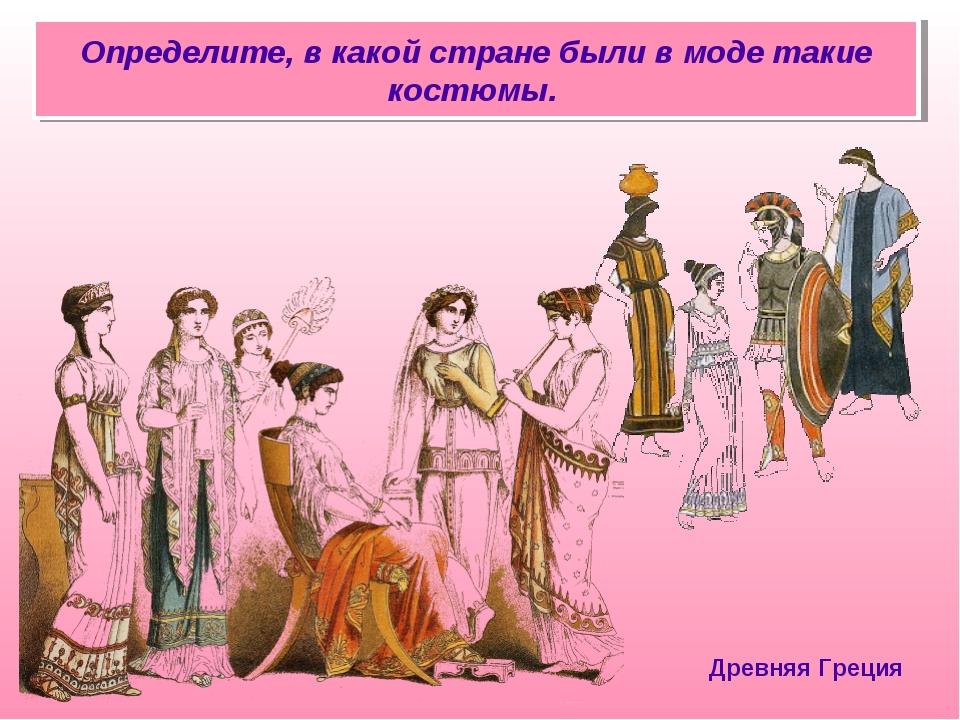 Определите, в какой стране были в моде такие костюмы. Древняя Греция