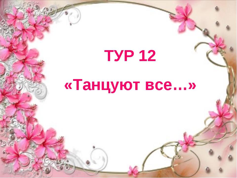 ТУР 12 «Танцуют все…»