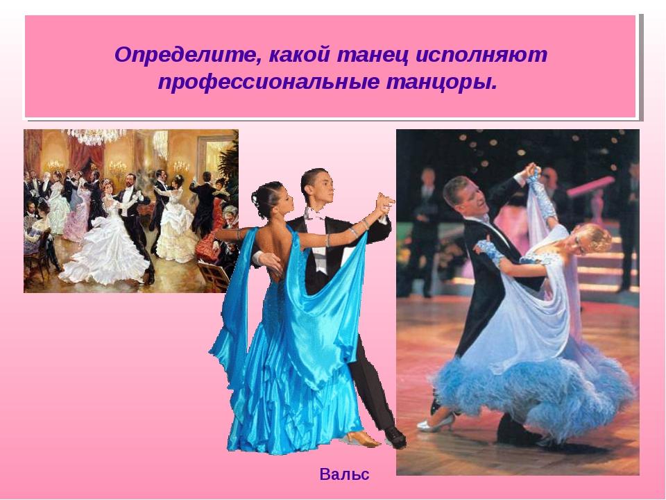 Определите, какой танец исполняют профессиональные танцоры. Вальс