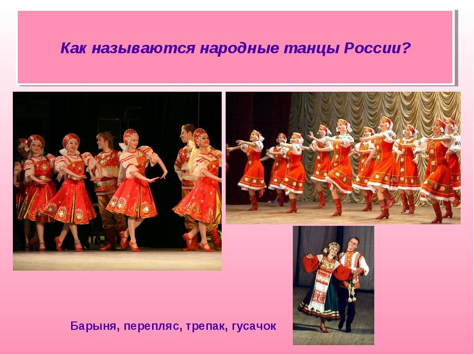 Барыня, перепляс, трепак, гусачок Как называются народные танцы России?