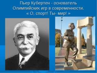 Пьер Кубертен - основатель Олимпийских игр в современности. « О, спорт! Ты- м