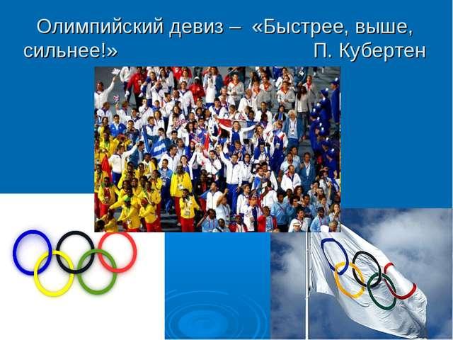 Олимпийский девиз – «Быстрее, выше, сильнее!» П. Кубертен