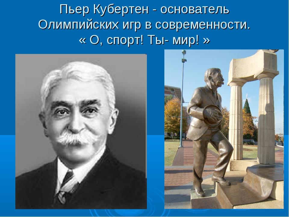 Пьер Кубертен - основатель Олимпийских игр в современности. « О, спорт! Ты- м...