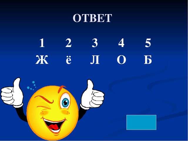 ОТВЕТ 1 2 3 4 5 Ж ё Л О Б