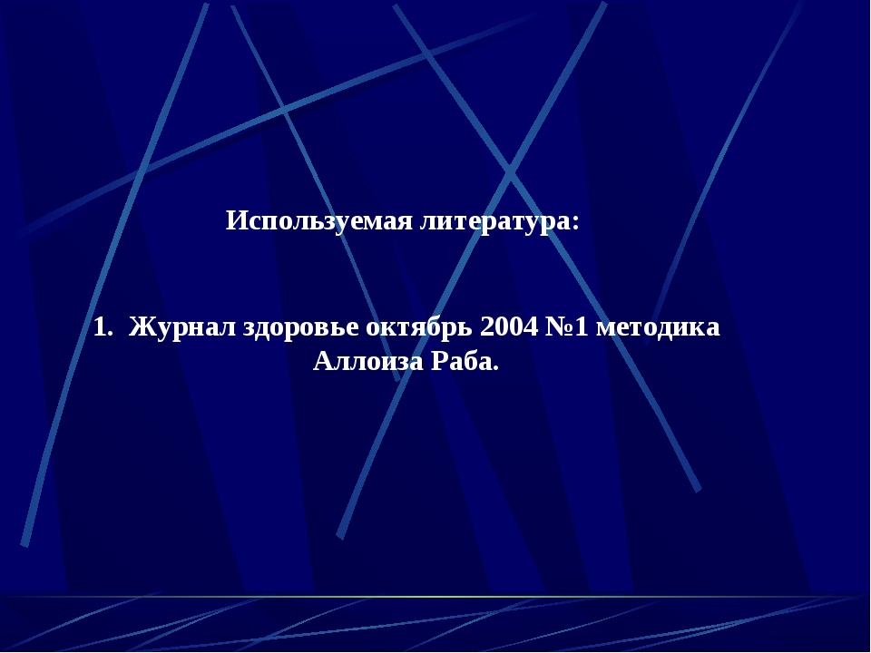 Используемая литература:  1. Журнал здоровье октябрь 2004 №1 методика Аллоиз...