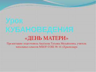 Урок КУБАНОВЕДЕНИЯ «ДЕНЬ МАТЕРИ» Презентацию подготовила Аксёнова Татьяна Мих