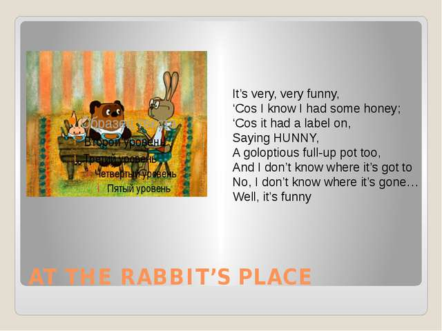 AT THE RABBIT'S PLACE It's very, very funny, 'Cos I know I had some honey; 'C...