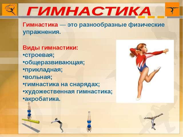 Гимнастика — это разнообразные физические упражнения. Виды гимнастики: строев...