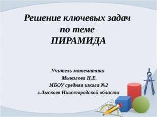 Решение ключевых задач по теме ПИРАМИДА Учитель математики Мыкалова Н.Е. МБОУ