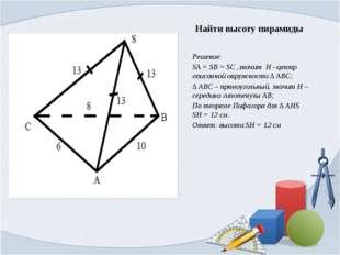 Найти высоту пирамиды Решение: SA = SB = SC ,значит H –центр описанной окружн