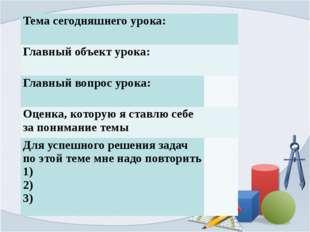Тема сегодняшнего урока:   Главный объект урока:   Главный вопрос урока: