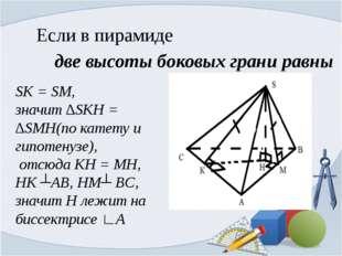 Если в пирамиде две высоты боковых грани равны SK = SM, значит ∆SKH = ∆SMH(по