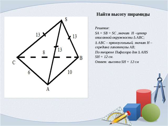 Найти высоту пирамиды Решение: SA = SB = SC ,значит H –центр описанной окружн...