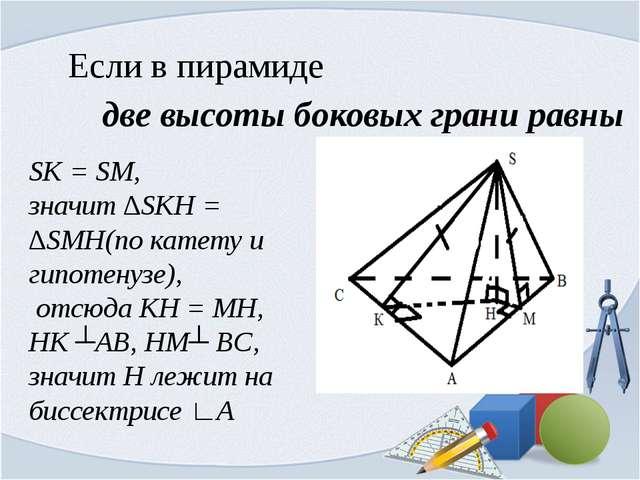 Если в пирамиде две высоты боковых грани равны SK = SM, значит ∆SKH = ∆SMH(по...