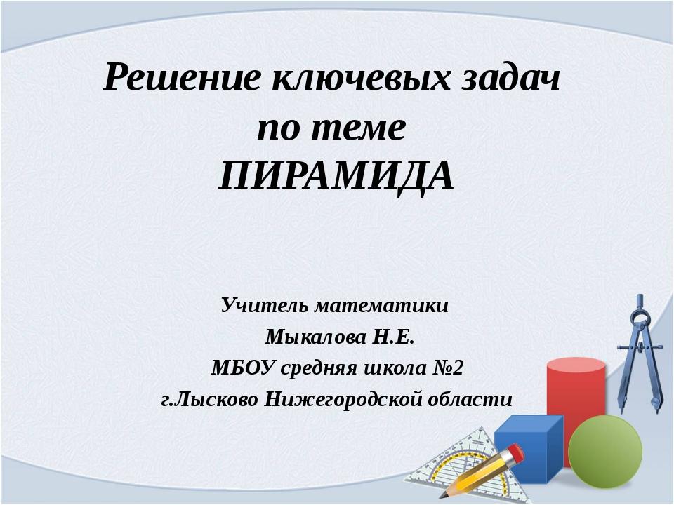 Решение ключевых задач по теме ПИРАМИДА Учитель математики Мыкалова Н.Е. МБОУ...