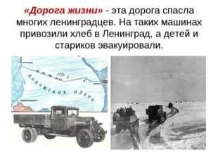 «Дорога жизни» - эта дорога спасла многих ленинградцев. На таких машинах прив
