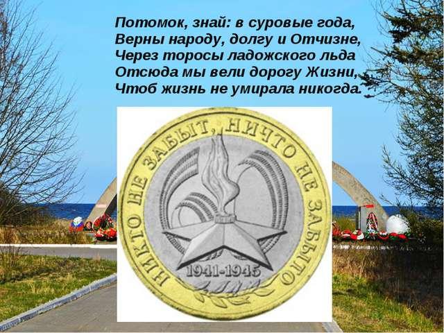Потомок, знай: в суровые года, Верны народу, долгу и Отчизне, Через торосы л...