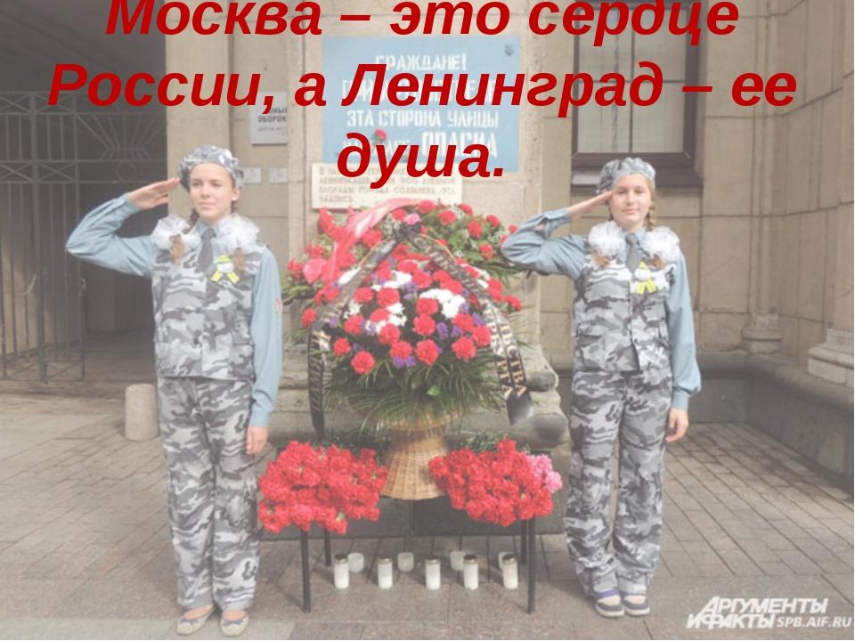 Москва – это сердце России, а Ленинград – ее душа.