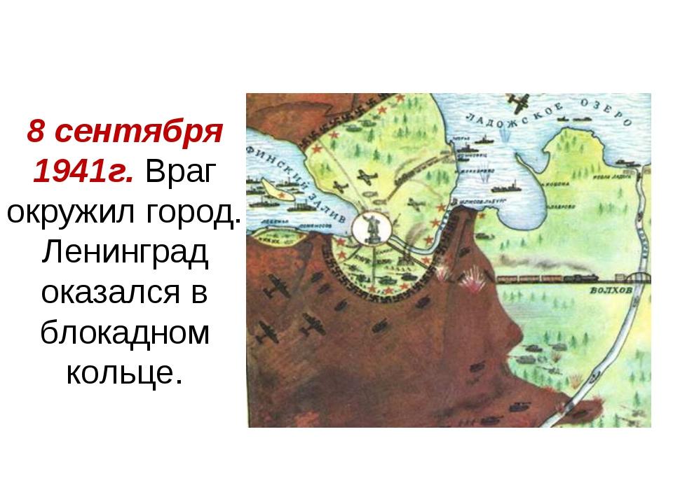 8 сентября 1941г. Враг окружил город. Ленинград оказался в блокадном кольце.