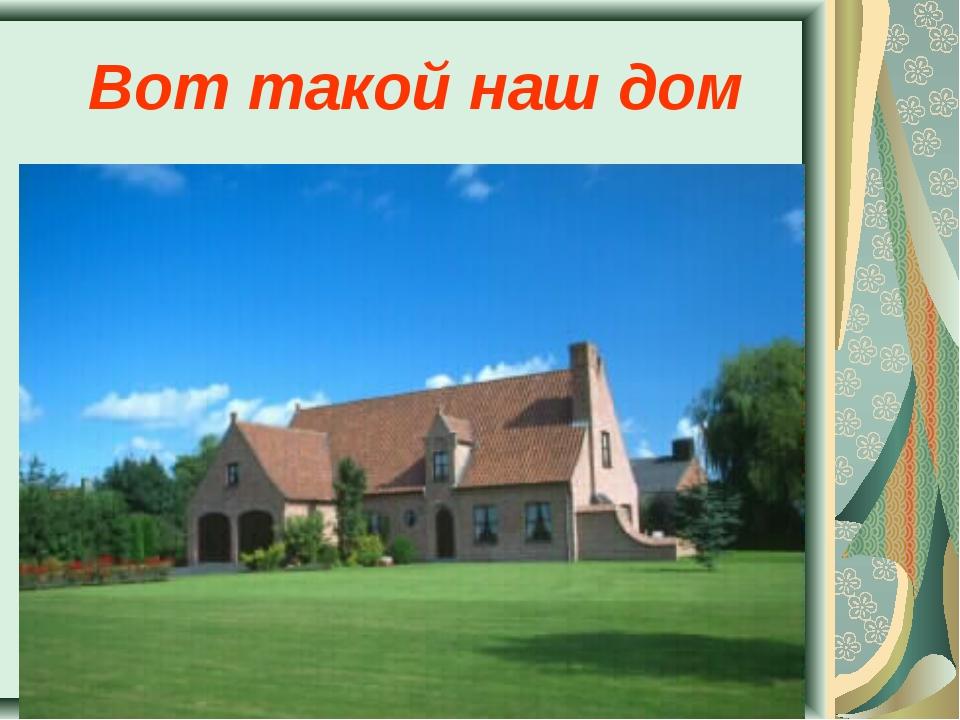 Вот такой наш дом