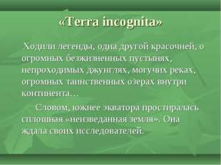 «Terra incognita» Ходили легенды, одна другой красочней, о огромных безжизнен