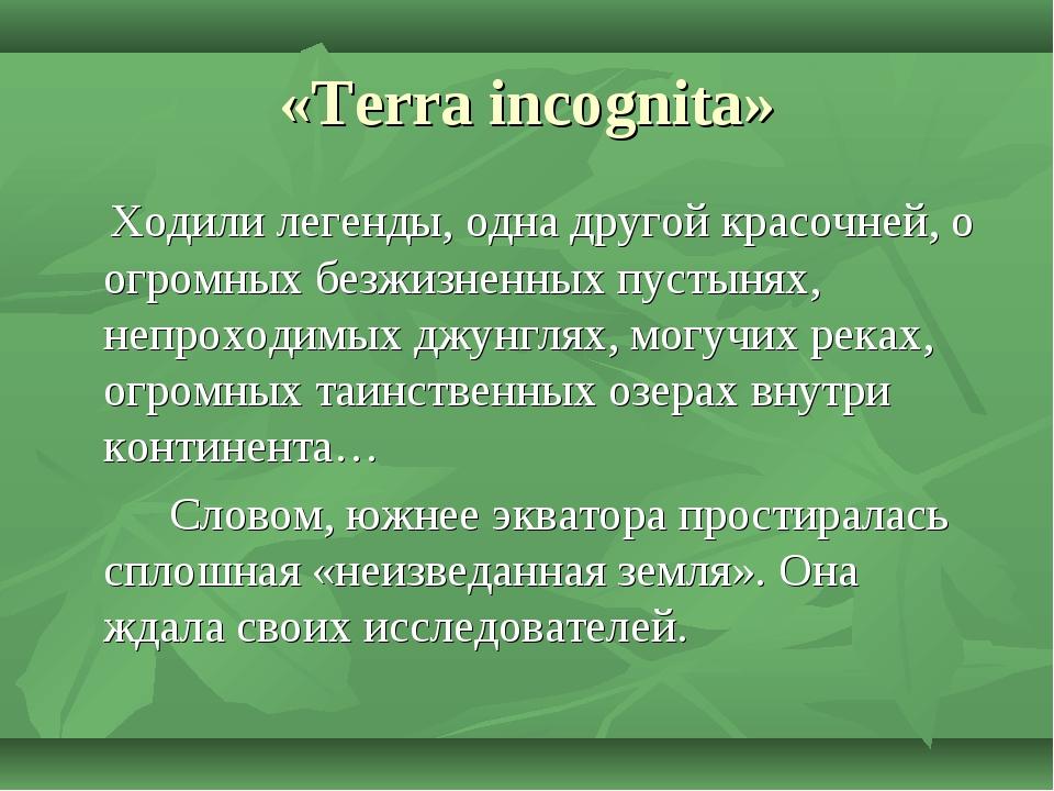 «Terra incognita» Ходили легенды, одна другой красочней, о огромных безжизнен...