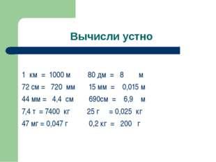 Вычисли устно 1 км = 1000 м 80 дм = 8 м 72 см = 720 мм 15 мм = 0,015 м 44 мм
