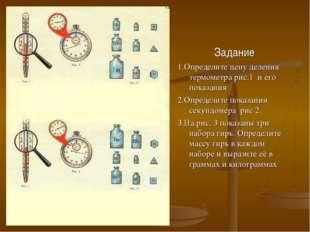 Задание 1.Определите цену деления термометра рис.1 и его показания 2.Определи