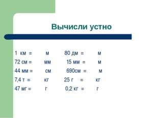 Вычисли устно 1 км = м 80 дм = м 72 см = мм 15 мм = м 44 мм = см 690см = м 7,
