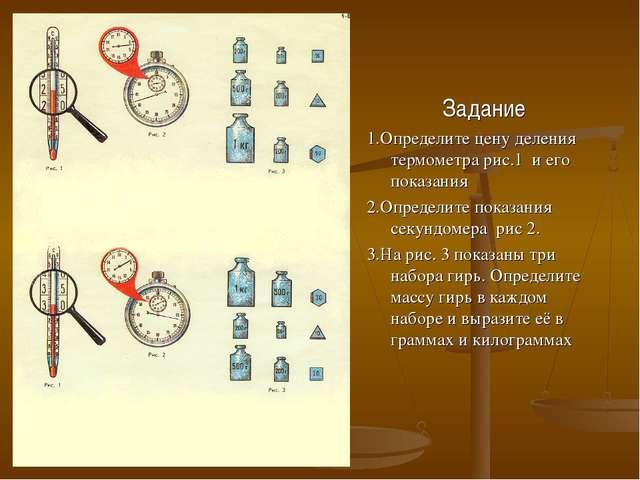Задание 1.Определите цену деления термометра рис.1 и его показания 2.Определи...