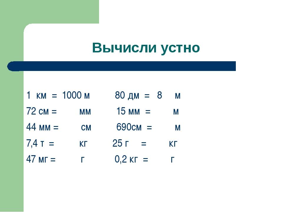 Вычисли устно 1 км = 1000 м 80 дм = 8 м 72 см = мм 15 мм = м 44 мм = см 690см...