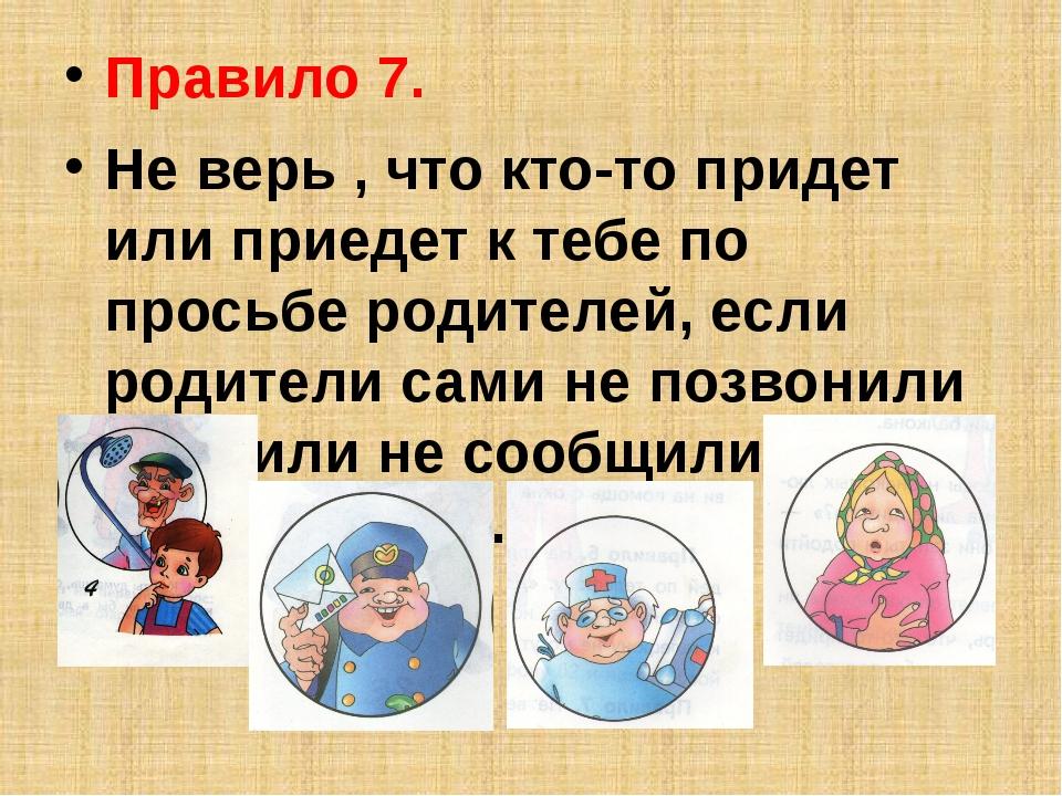 Правило 7. Не верь , что кто-то придет или приедет к тебе по просьбе родителе...