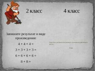 2 класс 4 класс Запишите результат в виде произведения: 4 + 4 + 4 = 3 + 3 +