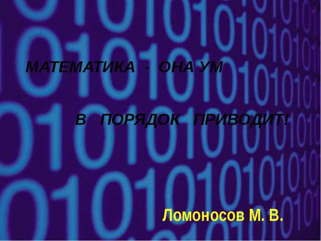 МАТЕМАТИКА - ОНА УМ В ПОРЯДОК ПРИВОДИТ! Ломоносов М. В.