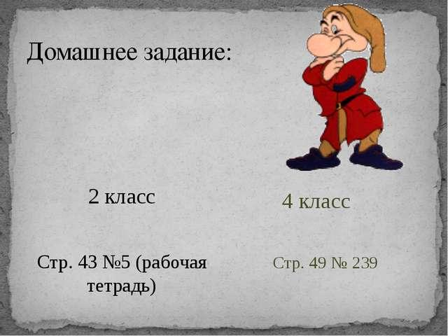 Домашнее задание: 2 класс Стр. 43 №5 (рабочая тетрадь) 4 класс Стр. 49 № 239