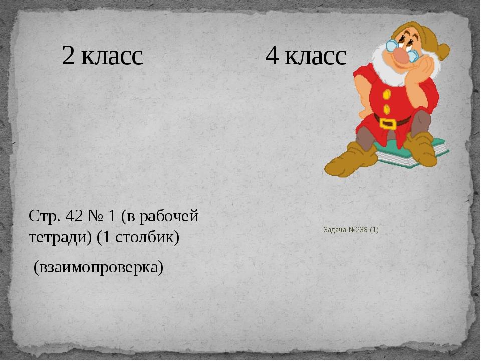 2 класс 4 класс Стр. 42 № 1 (в рабочей тетради) (1 столбик) (взаимопроверка)...