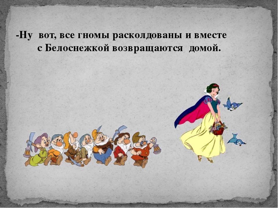 -Ну вот, все гномы расколдованы и вместе с Белоснежкой возвращаются домой.