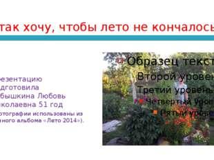 Я так хочу, чтобы лето не кончалось!.. Презентацию подготовила Кубышкина Любо