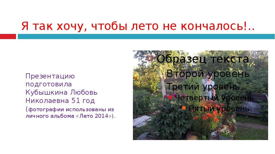Я так хочу, чтобы лето не кончалось!.. Презентацию подготовила Кубышкина Любо...