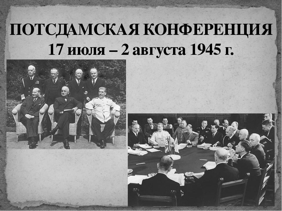 ПОТСДАМСКАЯ КОНФЕРЕНЦИЯ 17 июля – 2 августа 1945 г.
