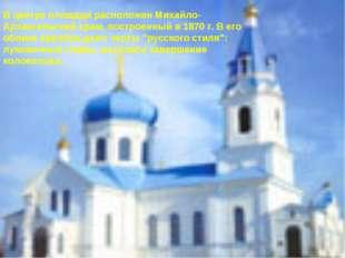 В центре площади расположен Михайло-Архангельский храм, построенный в 1870 г.