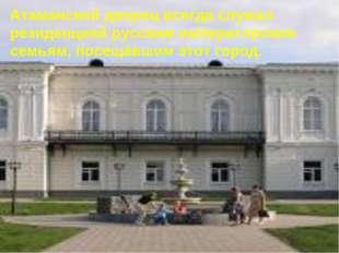 Атаманский дворец всегда служил резиденцией русским императорским семьям, пос